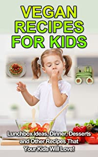 Vegan Recipes For Kids: Lunchbox Ideas, Dinner, Desserts and Other Recipes That Your Kids Will Love! (Vegan Kids, Vegan Recipes, Vegan Lifestyle, Veganism, Vegan Cookbook)