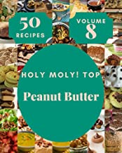 Holy Moly! Top 50 Peanut Butter Recipes Volume 8: An One-of-a-kind Peanut Butter Cookbook (English Edition)