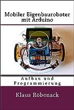 Mobiler Eigenbauroboter mit Arduino: Aufbau und Programmierung (German Edition)