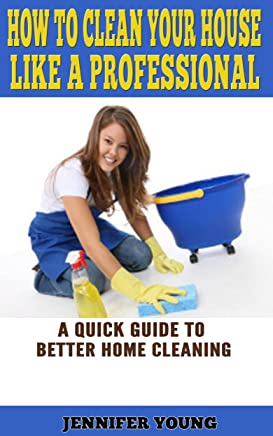 How to Clean Your House Like a Professional: A Quick Guide to Better Home Cleaning
