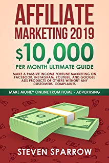 Affiliate Marketing 2019: $10,000/month Ultimate Guide - Make a Passive Income Fortune Marketing on Facebook, Instagram, YouTube, and Google Ads products ... (Make Money Online from Home in 2019)