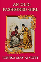 AN OLD-FASHIONED GIRL (illustrated): complete edition with old classic and original illustrations