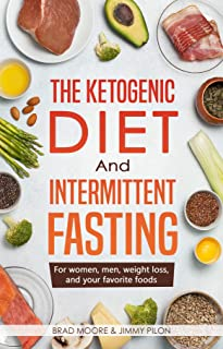 The Ketogenic Diet And Intermittent Fasting: For women, men, weight loss, and your favorite foods