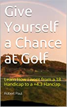 Give Yourself a Chance at Golf: Learn How I went from a 18 Handicap to a +4.3 Hanciap