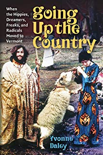 Going Up the Country: When the Hippies, Dreamers, Freaks, and Radicals Moved to Vermont