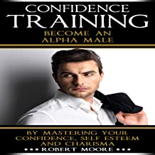 Confidence Training: Become an Alpha Male by Mastering Your Confidence, Self Esteem and Charisma