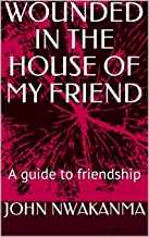 WOUNDED IN THE HOUSE OF MY FRIEND: A guide to friendship
