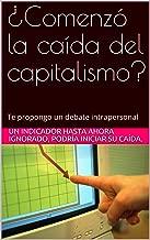 ¿Comenzó la caída del capitalismo?: Te propongo un  debate intrapersonal (Spanish Edition)