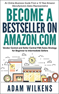 Become a Bestseller on Amazon.com; Vendor Central & Seller Central FBA Sales Strategy: An Online Business Guide From A 10 ...
