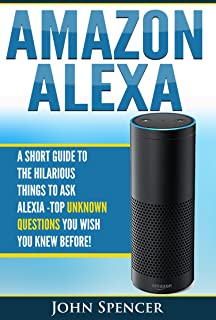 Amazon Alexa: A Short Guide To The Hilarious Things To Ask Alexa Top Unknown Questions You Wish You Knew Before!