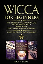WICCA FOR BEGINNERS: THE ASPIRING WICCAN ORIGINS AND THE HISTORY OF WICCA, HERBAL MAGIC, THE TYPES OF MAGICAL WORKINGS: Kn...