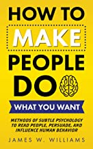 How to Make People Do What You Want: Methods of Subtle Psychology to Read People, Persuade, and Influence Human Behavior (...