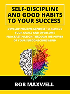 Self-Discipline And Good Habits To Your Success: Develop Positive Mindset to Achieve Your Goals and Overcome Procrastinati...