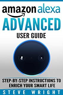 Amazon Alexa: Amazon Alexa: Advanced User Guide: Step By Step to Enrich Your Smart Life ( alexa, alexa echo, alexa instruc...