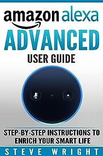 Amazon Alexa: Amazon Alexa: Advanced User Guide: Step By Step to Enrich Your Smart Life ( alexa, alexa echo, alexa instructions, amazon dot, echo, echo dot manual, echo show, echo spot, amazon tap)