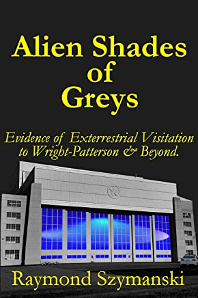 Alien Shades of Greys: Evidence of Extraterrestrial Visitation to Wright-Patterson Air Force Base and Beyond