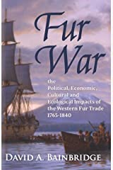 Fur War: The Political, Economic, Cultural and Ecological Impacts of the Western Fur Trade 1765–1840 Kindle Edition