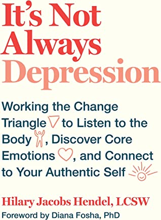 It's Not Always Depression: Working the Change Triangle to Listen to the Body, Discover Core Emotions, and  Connect to Your Authentic Self