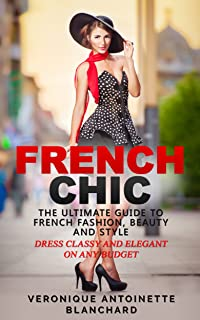 French Chic: The Ultimate Guide to French Fashion, Beauty and Style; Dress Classy and Elegant on Any Budget (French Chic, Style and Beauty, Fashion Guide, ... Parisian Chic, Minimalist Living, Book 1)