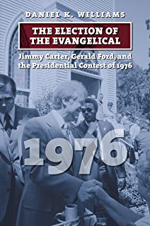 The Election of the Evangelical: Jimmy Carter, Gerald Ford, and the Presidential Contest of 1976