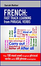 FRENCH: FAST TRACK LEARNING from PHRASAL VERBS: The 100 most used English phrasal verbs with 600 phrase examples. (English...