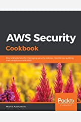AWS Security Cookbook: Practical solutions for managing security policies, monitoring, auditing, and compliance with AWS Kindle Edition