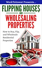 Flipping Houses and Wholesaling Properties: How to Buy, Flip, and Wholesale Residential Properties (Work To Invest Book 4)