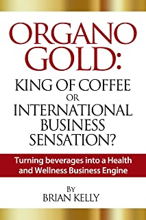 Organo Gold: King of Coffee or International Business Sensation? Turning beverages into a Health and Wellness Business Eng...