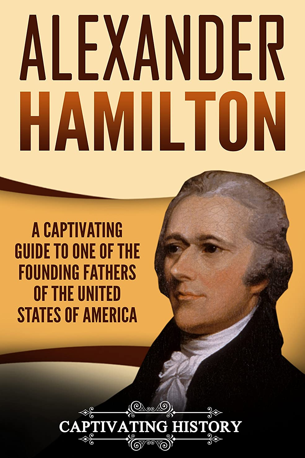 真鍮壁紙虹Alexander Hamilton: A Captivating Guide to One of the Founding Fathers of the United States of America (English Edition)