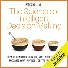 The Science of Intelligent Decision Making: How to Think More Clearly, Save Your Time, and Maximize Your Happiness
