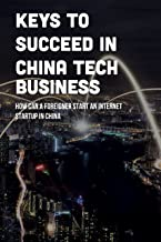Keys To Succeed In China Tech Business: How Can A Foreigner Start An Internet Startup In China: How To Dig In China Tech B...