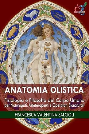 Anatomia Olistica: Fisiologia e Filosofia del Corpo Umano per Naturopati, Arteterapeuti e Operatori Bionaturali (Le Buone Arti Vol. 1)