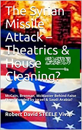 The Syrian Missile Attack – Theatrics & House Cleaning?: McCain, Brennan, McMaster Behind False Flags? Funded by Israel & Saudi Arabia? (Trump Revolution Book 10)