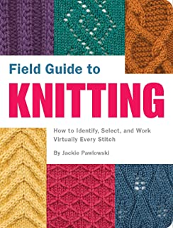 Field Guide to Knitting: How to Identify, Select, and Work Virtually Every Stitch