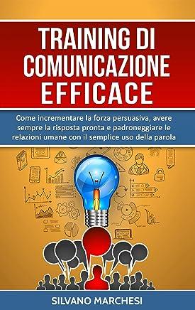 Training di comunicazione efficace: Come incrementare la forza persuasiva, avere sempre la risposta pronta e padroneggiare le relazioni umane con il semplice uso della parola