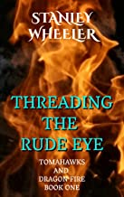 Threading The Rude Eye (Tomahawks and Dragon Fire Book 1)
