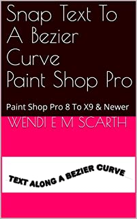 Snap Text To A Bezier Curve Paint Shop Pro: Paint Shop Pro 8 To X9 & Newer (Paint Shop Pro Made Easy by Wendi E M Scarth Book 16)
