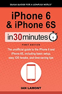 iPhone 6 & iPhone 6S In 30 Minutes (In 30 Minutes Series): The unofficial guide to the iPhone 6 and iPhone 6S, including basic setup, easy iOS tweaks, and time-saving tips
