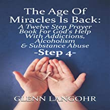 The Age of Miracles Is Back: A Twelve Step Prayer Book for God's Help with Addictions, Alcoholism & Substance Abuse: Step 4
