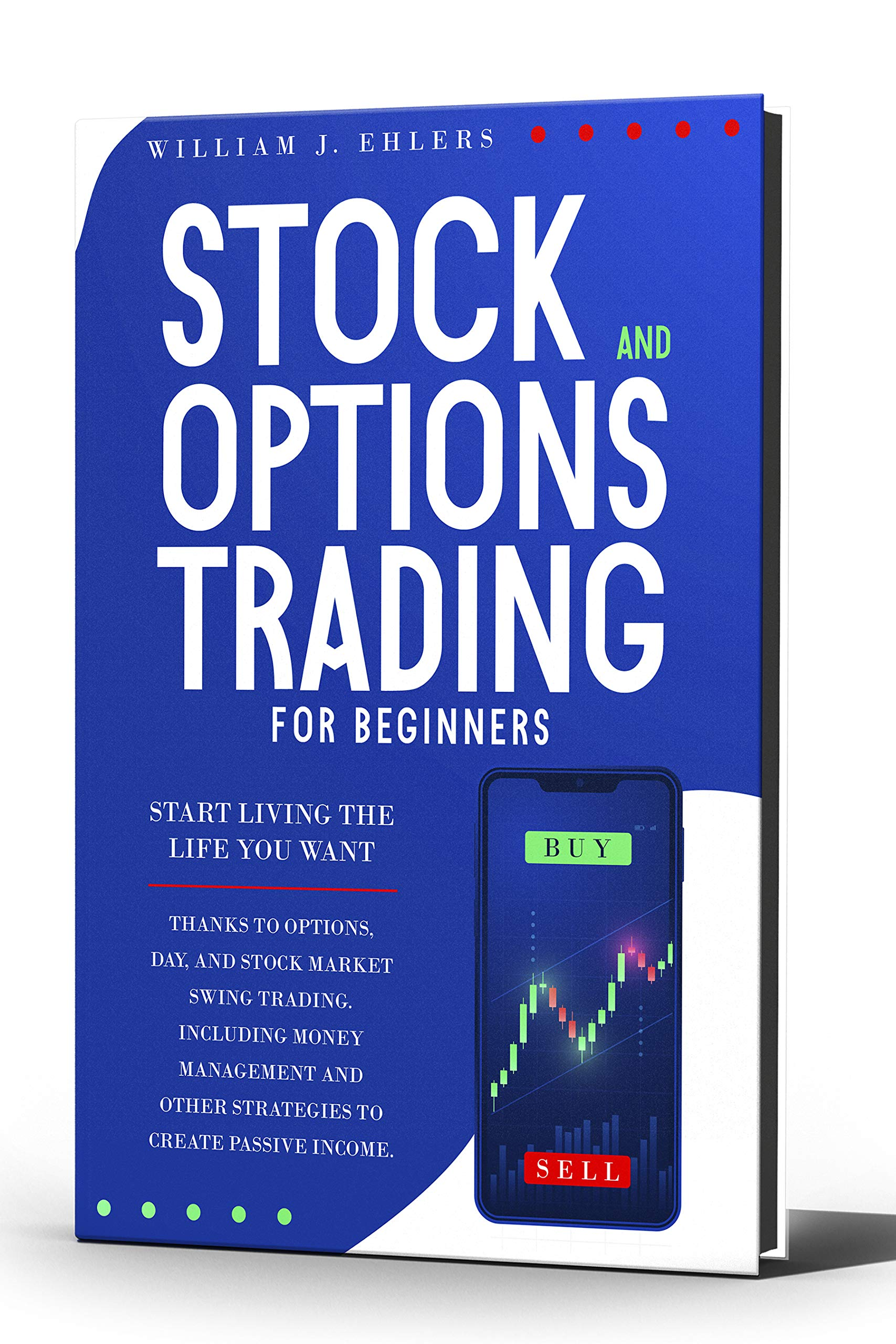 STOCK AND OPTIONS TRADING FOR BEGINNERS: Start Living the Life You Want Thanks to Options Day and Stock Market Swing Trading. Including Money Management ... (Trading Strategies for Beginners Book 1)
