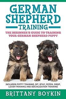 German Shepherd Training: The Beginner's Guide to Training Your German Shepherd Puppy: Includes Potty Training, Sit, Stay, Fetch, Drop, Leash Training and Socialization Training