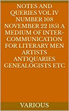 Notes and Queries Vol IV Number 108 November 22 1851 A Medium of Inter-communication for Literary Men Artists Antiquaries ...