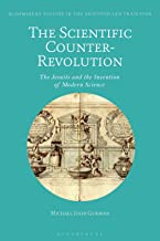 The Scientific Counter-Revolution: The Jesuits and the Invention of Modern Science (Bloomsbury Studies in the Aristotelian Tradition)
