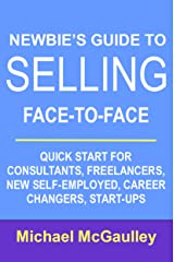 NEWBIE'S GUIDE TO SELLING FACE-TO-FACE: QUICK START FOR CONSULTANTS, FREELANCERS, NEW SELF-EMPLOYED, CAREER CHANGERS, START-UPS (SALES HOW-TO FOR NEW STARTUPS AND ENTREPRENEURS) Kindle Edition