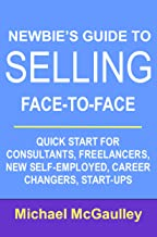 Newbie's Guide to Selling Face-to-Face: Quick Start for Consultants, Freelancers, New Self-employed, Career Changers, Start-Ups (Small Business Sales How-to Series)