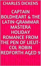 Captain Boldheart & the Latin-Grammar MasterA Holiday Romance from the Pen of Lieut-Col Robin Redforth aged 9
