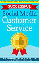 Successful Social Media Customer Service: How to Handle Complaints, Delight Fans, And Create Brand Advocates