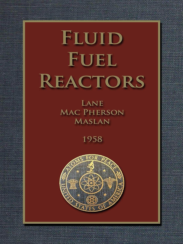 マイク伝説メリーFLUID FUEL REACTORS: Molten Salt Reactors, Aqueous Homogeneous Reactors,  Fluoride Reactors, Chloride Reactors, Liquid Metal Reactors and Why Liquid Fission (English Edition)