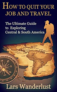 How to Quit Your Job and Travel: The Ultimate Guide to Exploring Central & South America (English Edition)