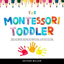 The Montessori Toddler: The Ultimate Guide to Practical Life Activities: Parenting and Helping Children from the Start to ...